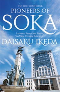 To the Youthful Pioneers of Soka: Lectures, Essays and Poems on Value-creating Education by Daisaku Ikeda